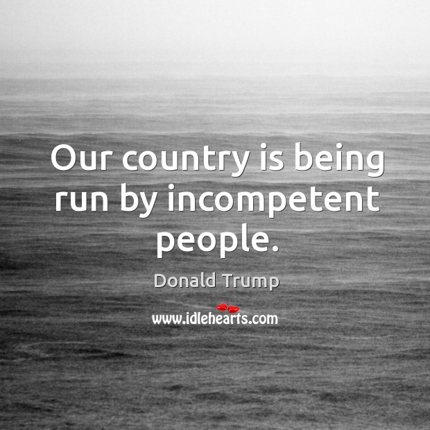 Our country is being run by incompetent people. Image