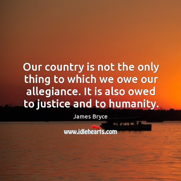 Our country is not the only thing to which we owe our allegiance. It is also owed to justice and to humanity. Image