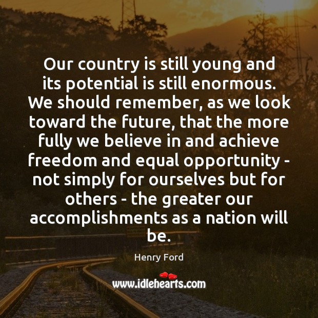 Our country is still young and its potential is still enormous. We Henry Ford Picture Quote