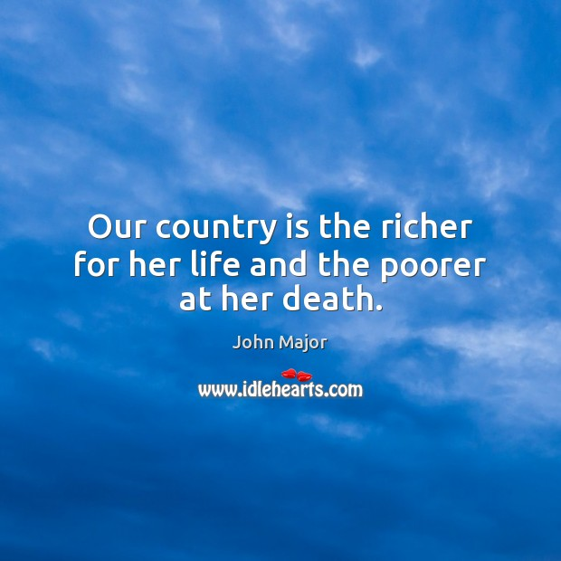 Our country is the richer for her life and the poorer at her death. John Major Picture Quote