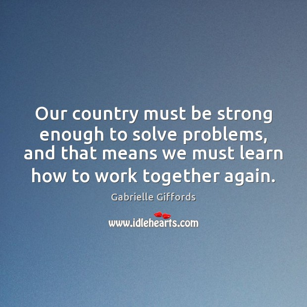 Our country must be strong enough to solve problems, and that means Image