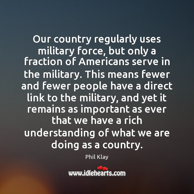 Our country regularly uses military force, but only a fraction of Americans Phil Klay Picture Quote