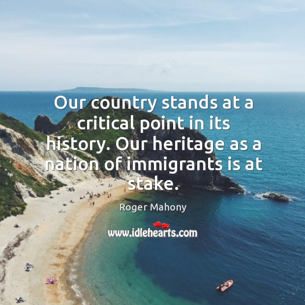 Our country stands at a critical point in its history. Our heritage as a nation of immigrants is at stake. Roger Mahony Picture Quote