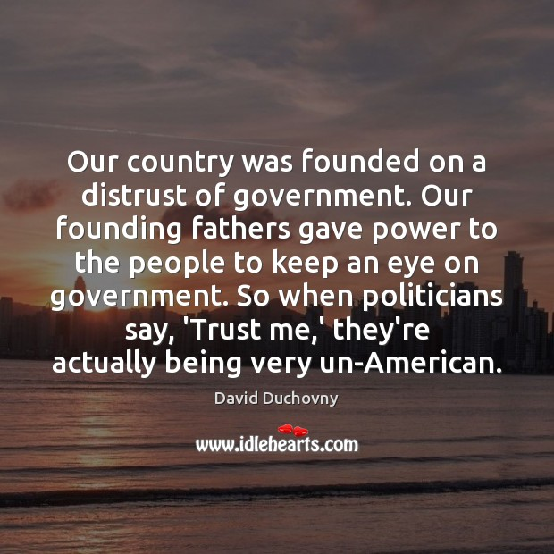 Our country was founded on a distrust of government. Our founding fathers David Duchovny Picture Quote