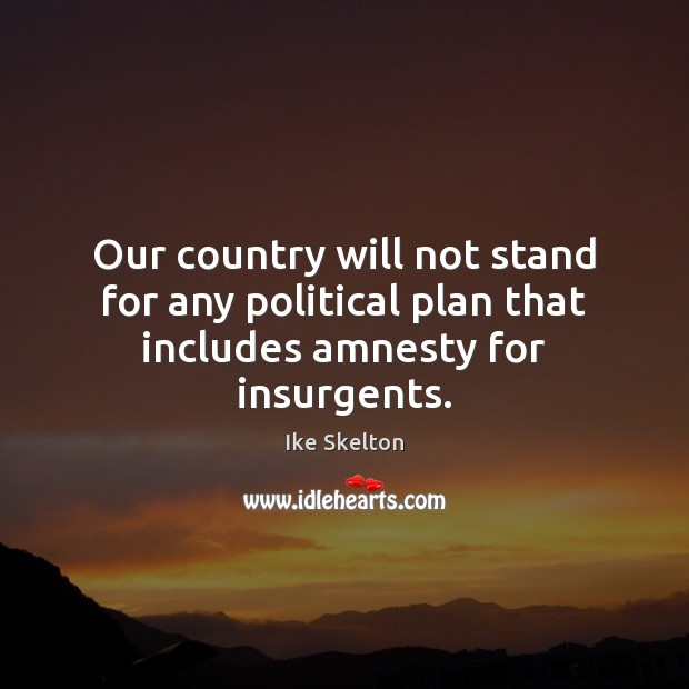 Image, Our country will not stand for any political plan that includes amnesty for insurgents.