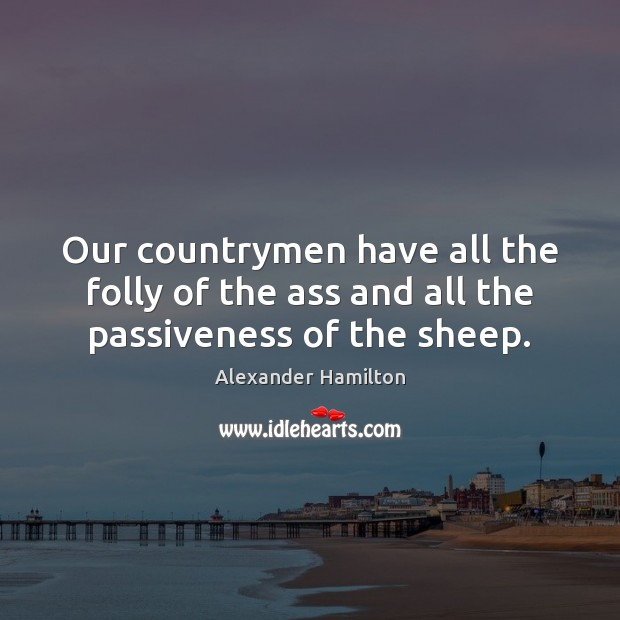 Image, Our countrymen have all the folly of the ass and all the passiveness of the sheep.