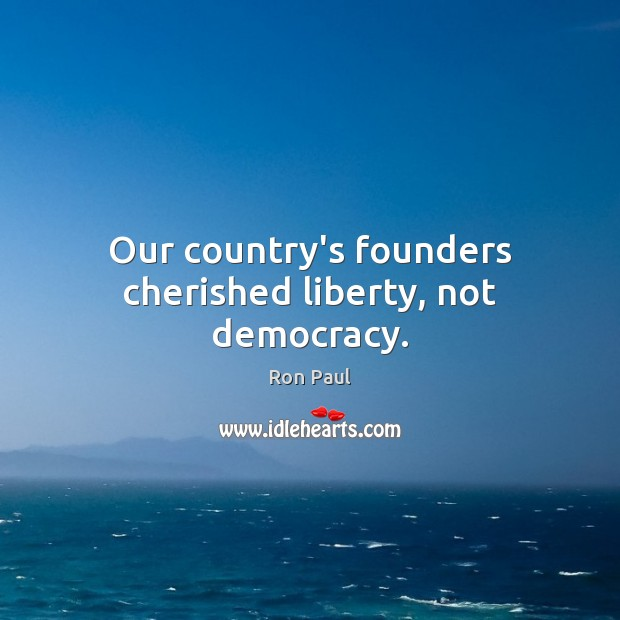 Our country's founders cherished liberty, not democracy. Ron Paul Picture Quote