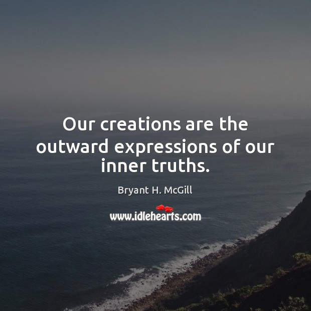 Our creations are the outward expressions of our inner truths. Bryant H. McGill Picture Quote