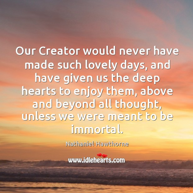 Our creator would never have made such lovely days, and have given us the deep hearts to enjoy them Image