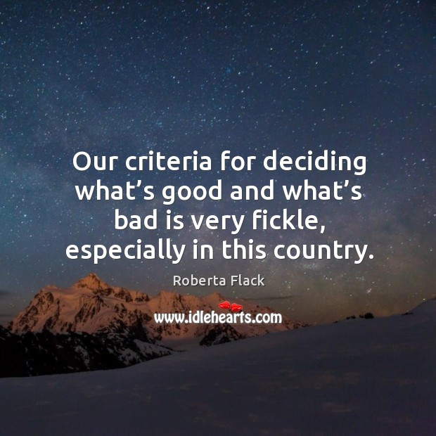 Our criteria for deciding what's good and what's bad is very fickle, especially in this country. Image
