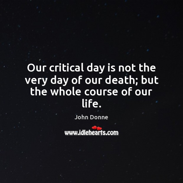 Image, Our critical day is not the very day of our death; but the whole course of our life.
