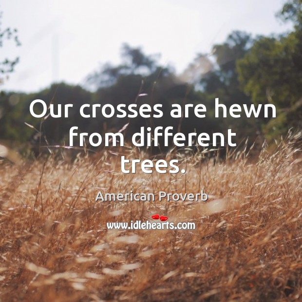 Our crosses are hewn from different trees. American Proverbs Image