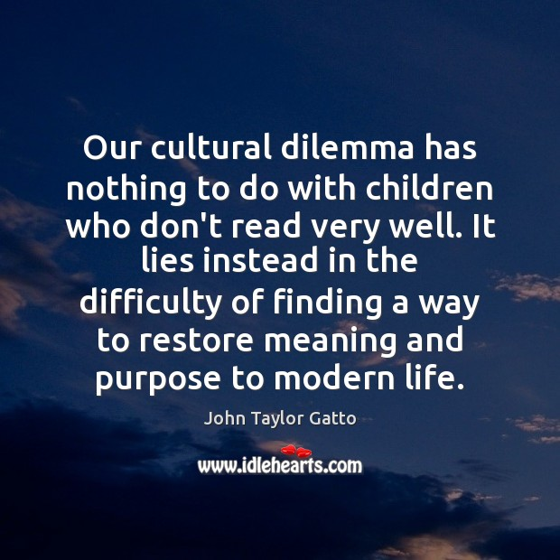 Our cultural dilemma has nothing to do with children who don't read John Taylor Gatto Picture Quote