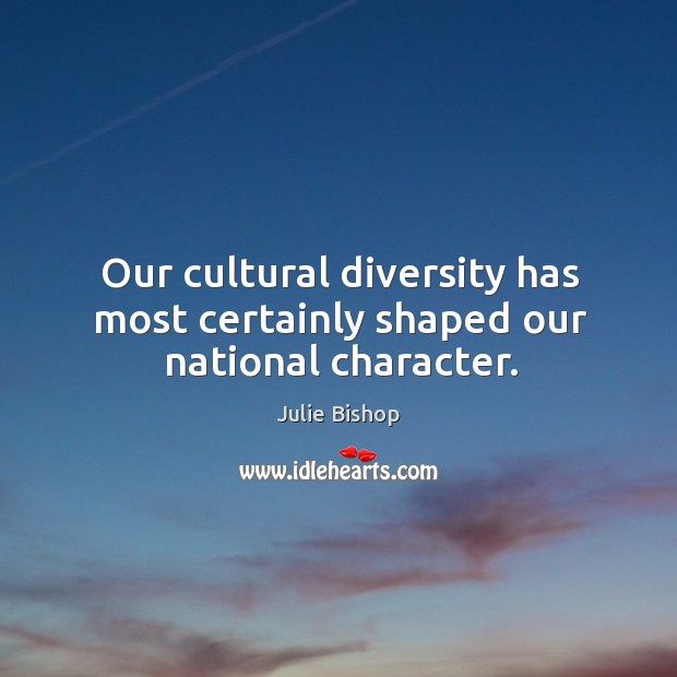 Our cultural diversity has most certainly shaped our national character. Image