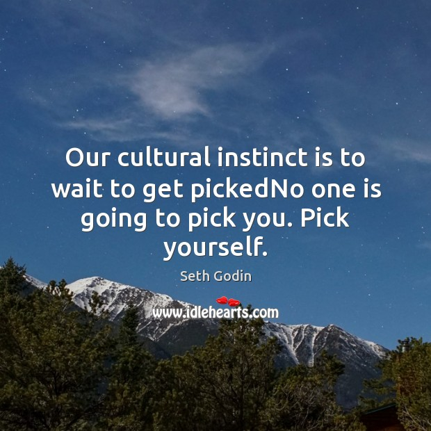 Image, Our cultural instinct is to wait to get pickedNo one is going to pick you. Pick yourself.