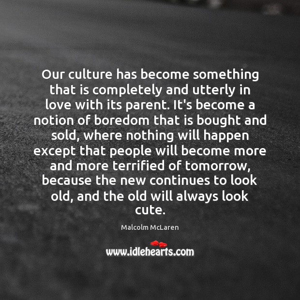 Our culture has become something that is completely and utterly in love Malcolm McLaren Picture Quote