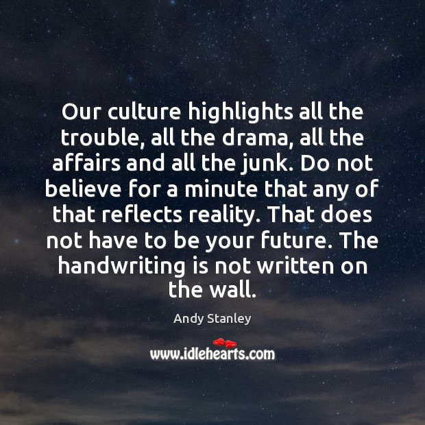 Our culture highlights all the trouble, all the drama, all the affairs Image