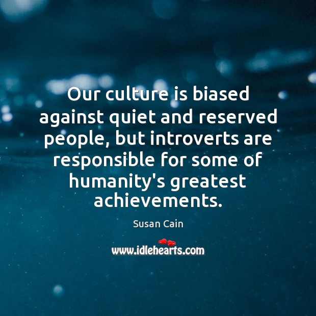 Our culture is biased against quiet and reserved people, but introverts are Susan Cain Picture Quote