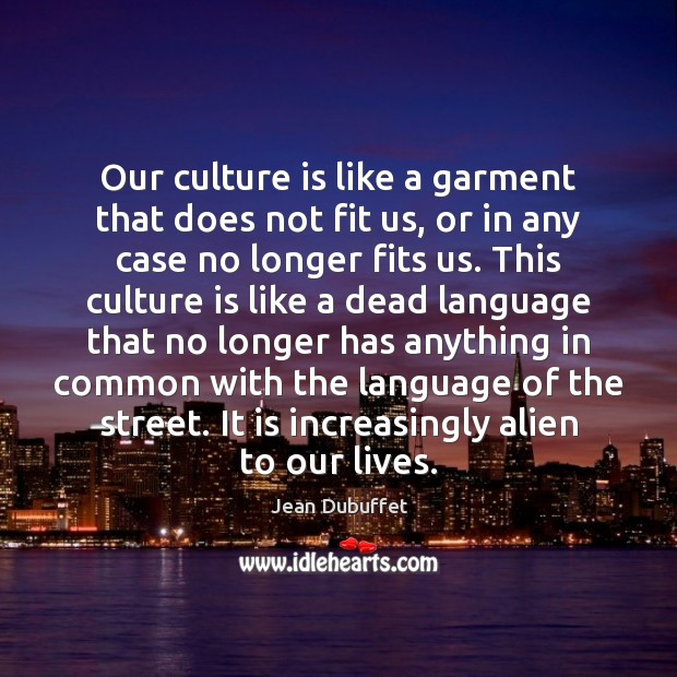 Our culture is like a garment that does not fit us, or Jean Dubuffet Picture Quote
