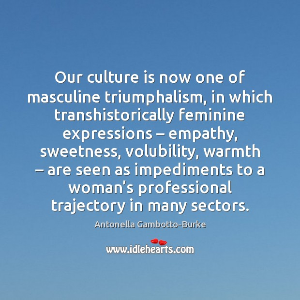 Our culture is now one of masculine triumphalism, in which transhistorically feminine Image