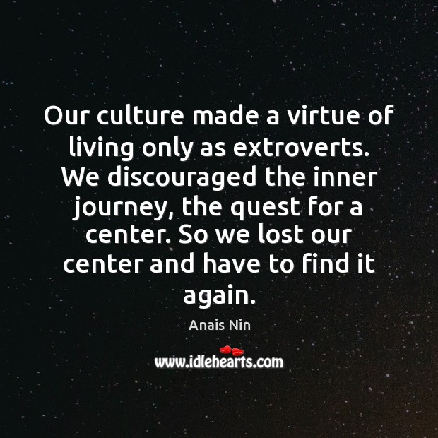 Our culture made a virtue of living only as extroverts. We discouraged Anais Nin Picture Quote