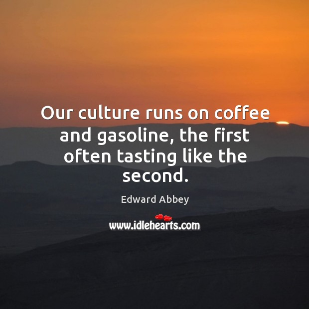 Our culture runs on coffee and gasoline, the first often tasting like the second. Image
