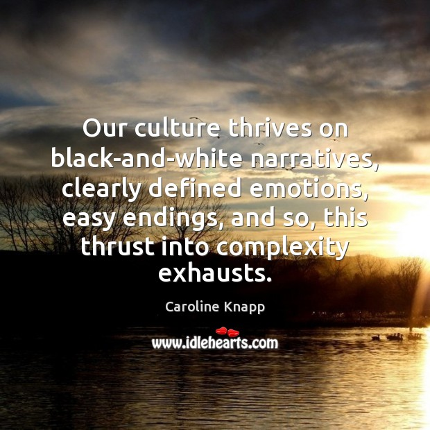 Our culture thrives on black-and-white narratives, clearly defined emotions, easy endings, and Caroline Knapp Picture Quote
