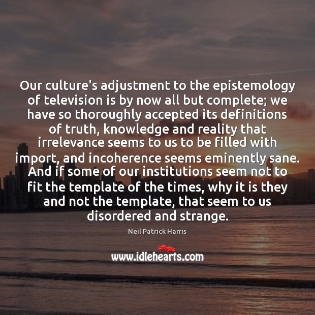 Our culture's adjustment to the epistemology of television is by now all Neil Patrick Harris Picture Quote