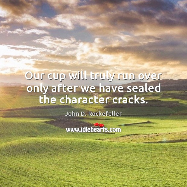 Image, Our cup will truly run over only after we have sealed the character cracks.