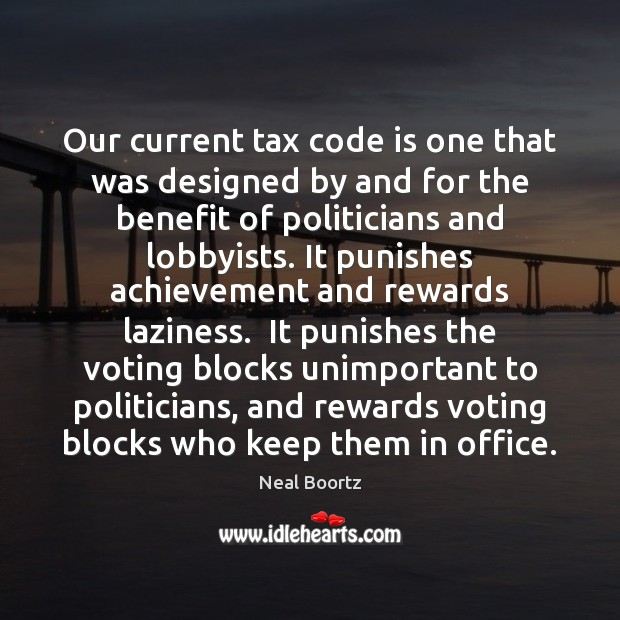 Our current tax code is one that was designed by and for Vote Quotes Image