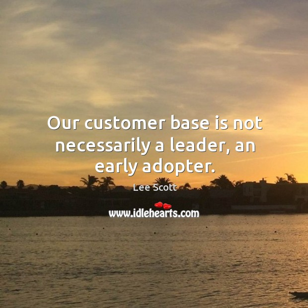 Our customer base is not necessarily a leader, an early adopter. Lee Scott Picture Quote