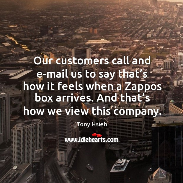 Our customers call and e-mail us to say that's how it feels when a zappos box arrives. Image
