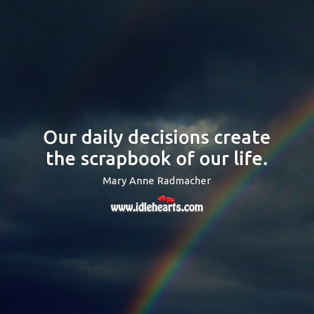 Our daily decisions create the scrapbook of our life. Mary Anne Radmacher Picture Quote