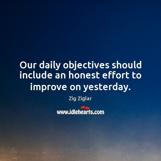 Our daily objectives should include an honest effort to improve on yesterday. Zig Ziglar Picture Quote