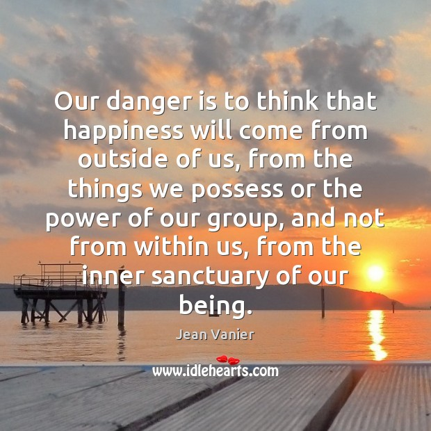 Our danger is to think that happiness will come from outside of Image