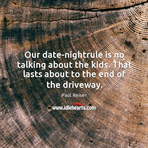 Our date-nightrule is no talking about the kids. That lasts about to Paul Reiser Picture Quote