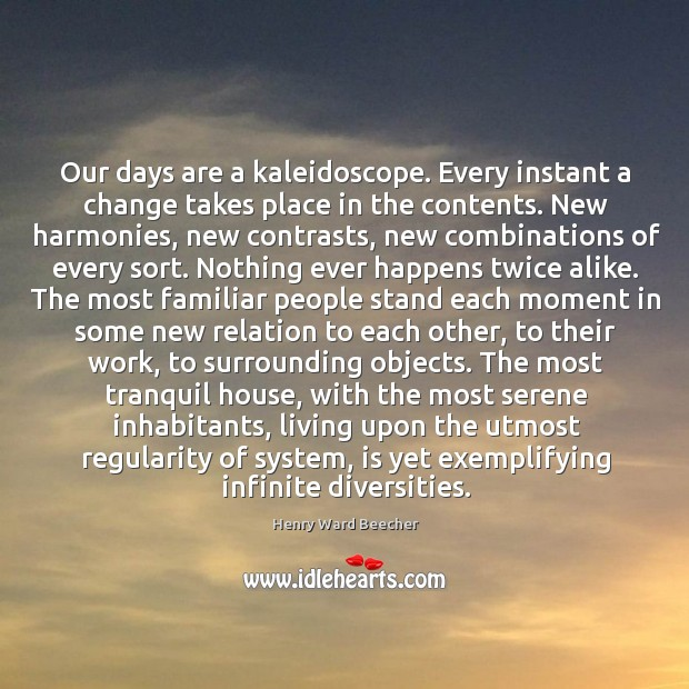 Image, Our days are a kaleidoscope. Every instant a change takes place in