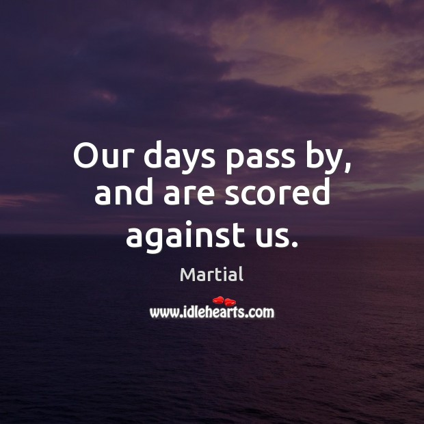 Our days pass by, and are scored against us. Martial Picture Quote