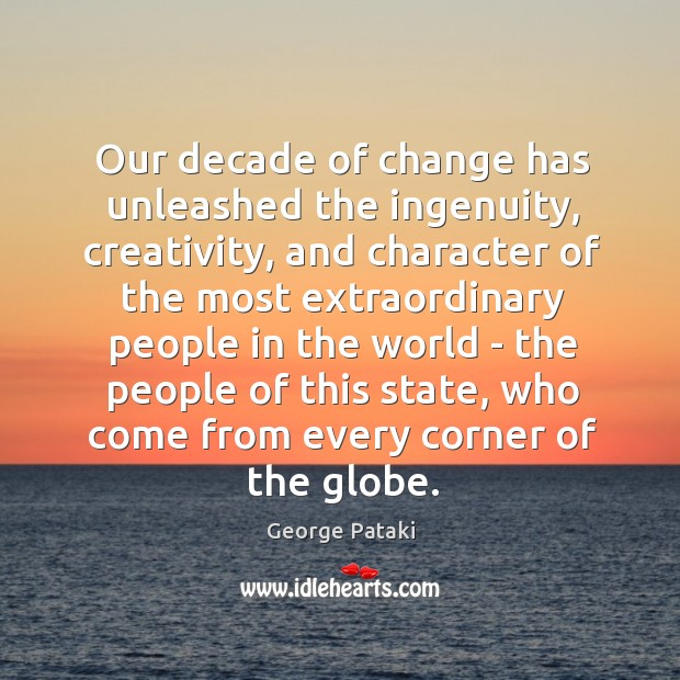 Our decade of change has unleashed the ingenuity, creativity, and character of George Pataki Picture Quote