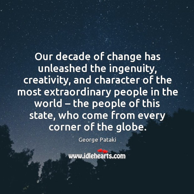 Our decade of change has unleashed the ingenuity, creativity, and character George Pataki Picture Quote