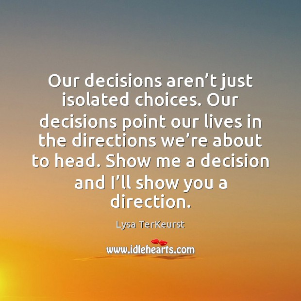 Our decisions aren't just isolated choices. Our decisions point our lives Lysa TerKeurst Picture Quote