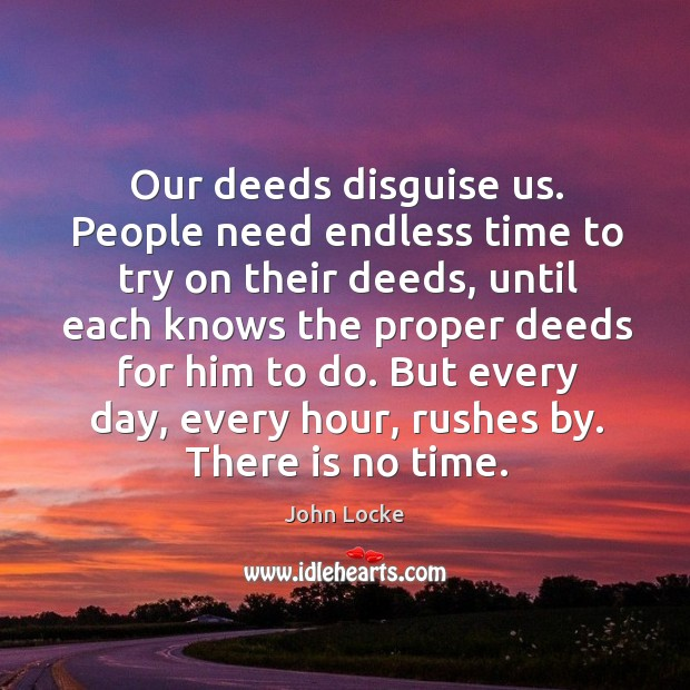 Image, Our deeds disguise us. People need endless time to try on their deeds