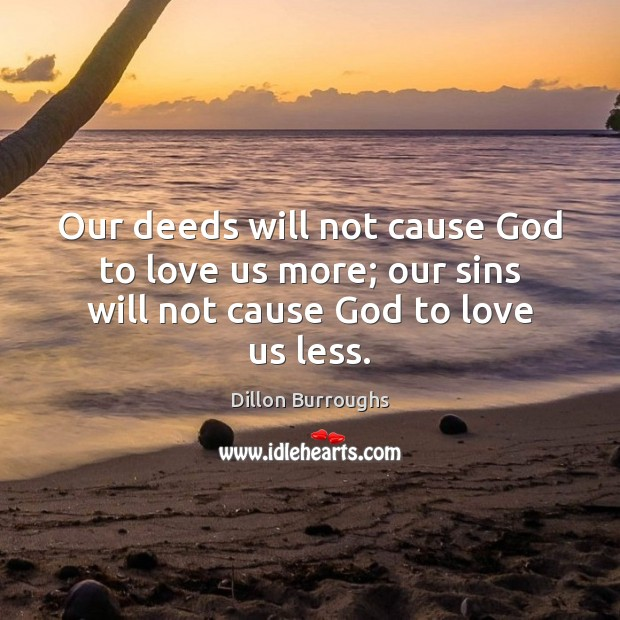 Our deeds will not cause God to love us more; our sins will not cause God to love us less. Image