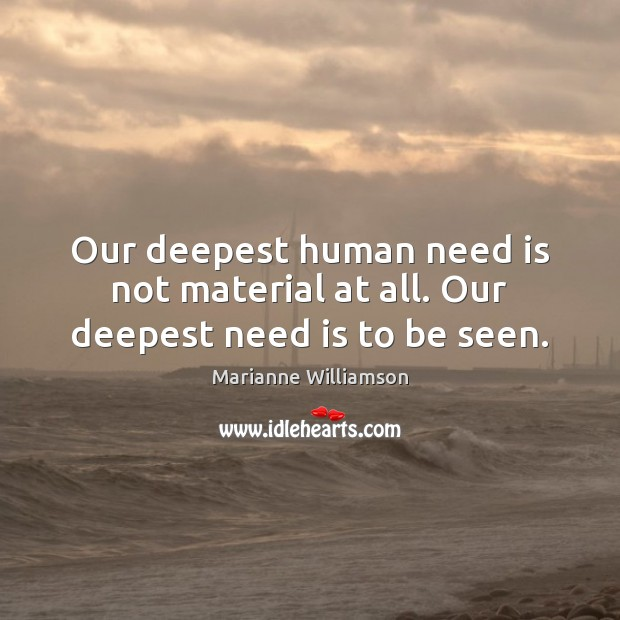 Our deepest human need is not material at all. Our deepest need is to be seen. Image