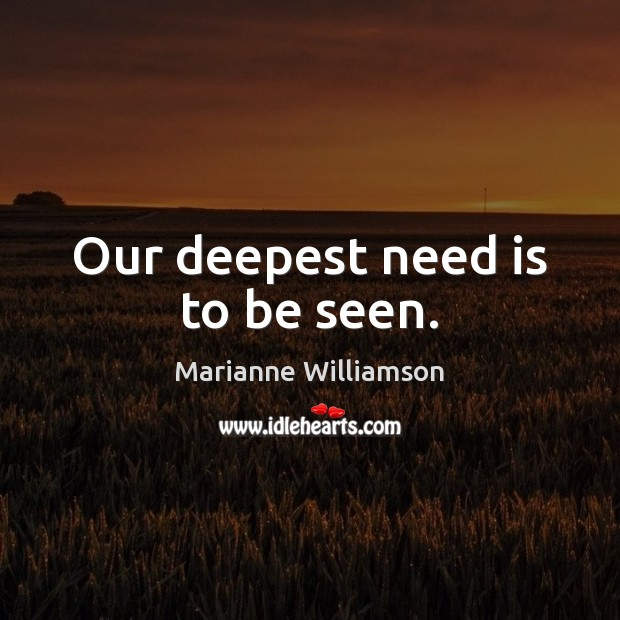 Our deepest need is to be seen. Image