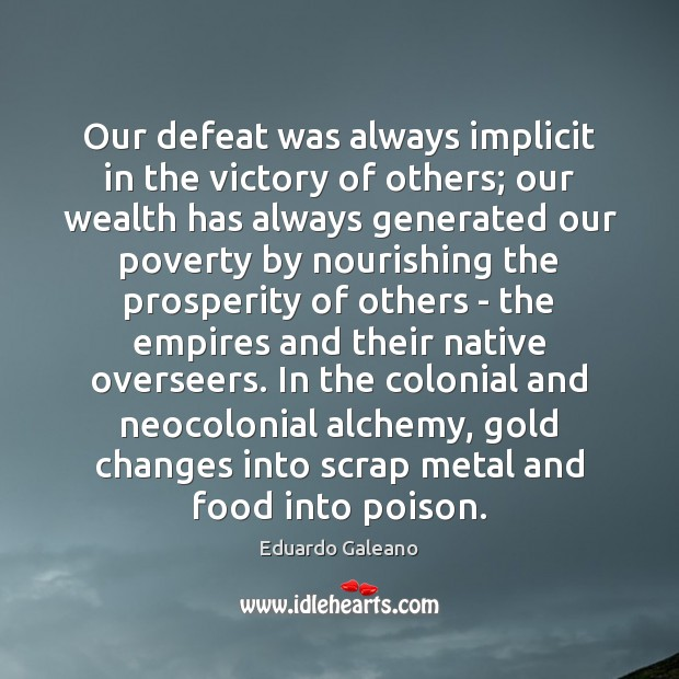 Our defeat was always implicit in the victory of others; our wealth Eduardo Galeano Picture Quote
