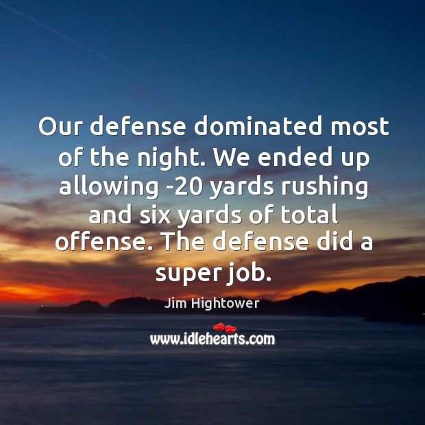 Our defense dominated most of the night. We ended up allowing -20 yards rushing and six yards of total offense. Jim Hightower Picture Quote