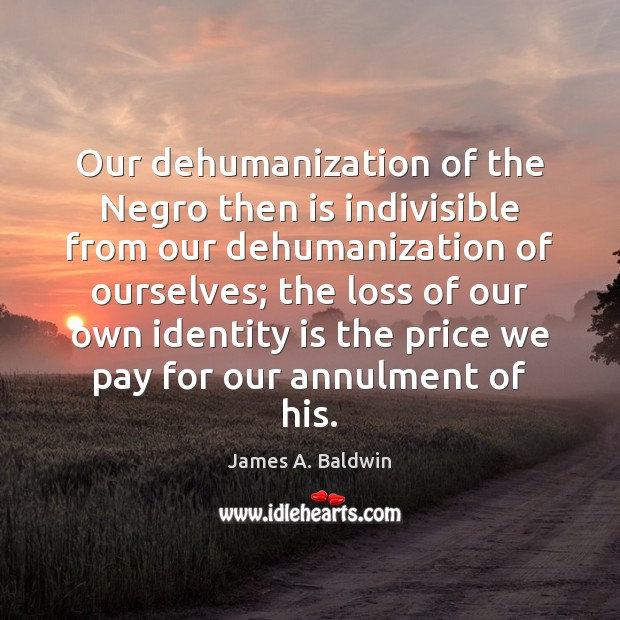 Our dehumanization of the Negro then is indivisible from our dehumanization of James A. Baldwin Picture Quote