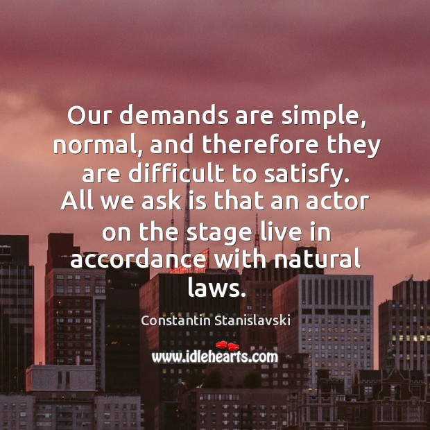 Our demands are simple, normal, and therefore they are difficult to satisfy. Constantin Stanislavski Picture Quote