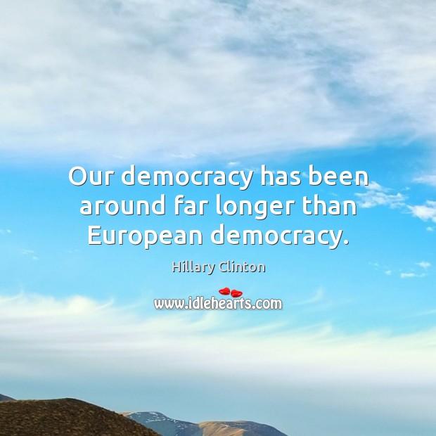 Image, Our democracy has been around far longer than European democracy.